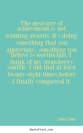 The measure of achievement is not winning awards... Julia Child best success quotes
