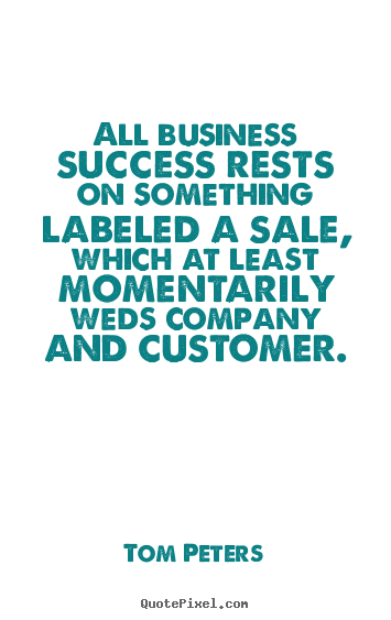 Tom Peters picture quotes - All business success rests on something labeled.. - Success quotes