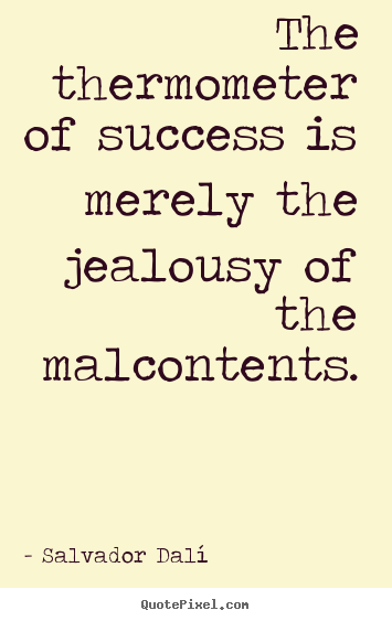 Success quotes - The thermometer of success is merely the jealousy of the malcontents.