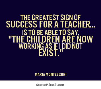 Success sayings - The greatest sign of success for a teacher... is to be..