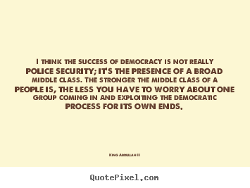King Abdullah II picture quotes - I think the success of democracy is not really police security; it's.. - Success sayings