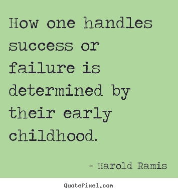 How one handles success or failure is determined by their early childhood. Harold Ramis famous success quote