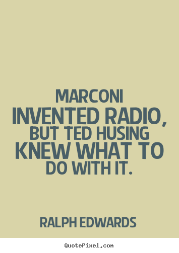 Ralph Edwards picture quotes - Marconi invented radio, but ted husing knew what to.. - Success sayings