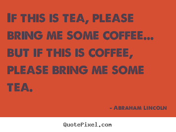 If this is tea, please bring me some coffee... but if this is.. Abraham Lincoln  success quotes