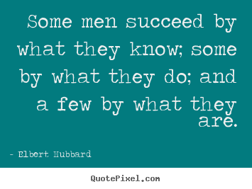 Quotes about success - Some men succeed by what they know; some by what they do; and..