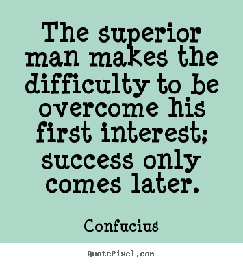 Confucius image quote - The superior man makes the difficulty to be.. - Success quote