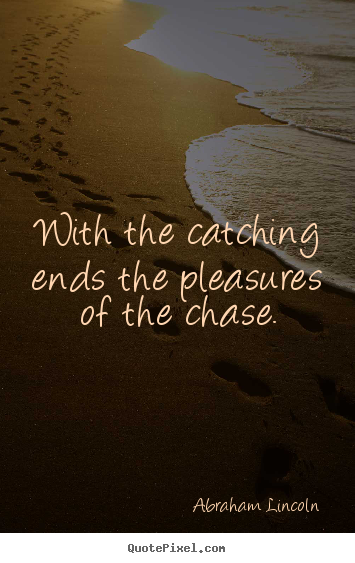 Quote about success - With the catching ends the pleasures of the chase.