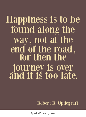 Happiness is to be found along the way, not.. Robert R. Updegraff  success quotes