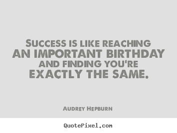 Quotes about success - Success is like reaching an important birthday and finding you're exactly..