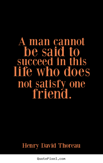 A man cannot be said to succeed in this life who does not satisfy.. Henry David Thoreau famous success quotes