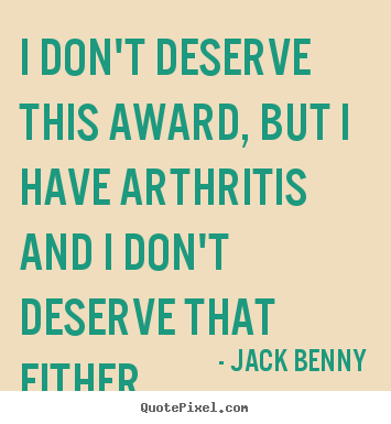 Quotes about success - I don't deserve this award, but i have arthritis..