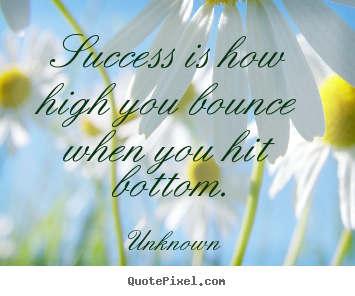 Success quotes - Success is how high you bounce when you hit bottom.