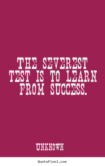 Unknown picture quotes - The severest test is to learn from success. - Success quotes