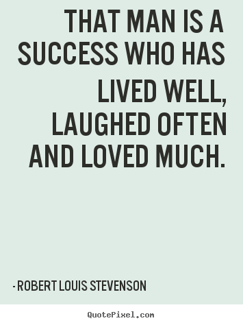That man is a success who has lived well, laughed often and loved much. Robert Louis Stevenson best success quote