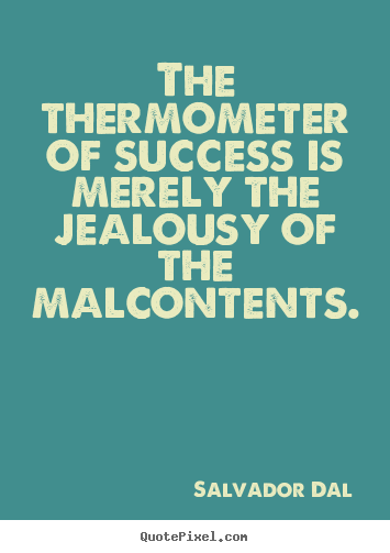 The thermometer of success is merely the jealousy of the malcontents. Salvador Dalí  success quotes