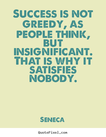 Success quotes - Success is not greedy, as people think, but insignificant...