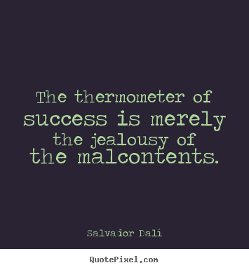 The thermometer of success is merely the jealousy of the malcontents. Salvador Dalí good success quote