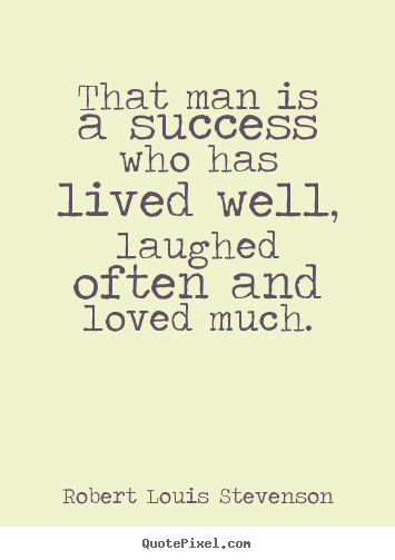 Success quotes - That man is a success who has lived well, laughed often and loved much.