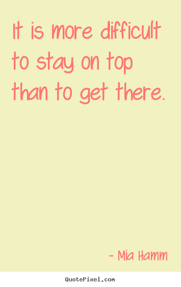 It is more difficult to stay on top than to get there. Mia Hamm famous success quotes