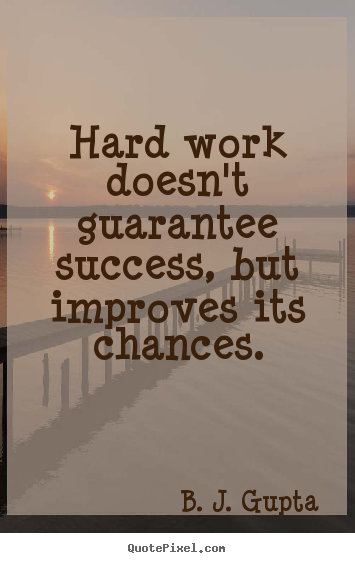 Hard work doesn't guarantee success, but improves its chances. B. J. Gupta top success quotes