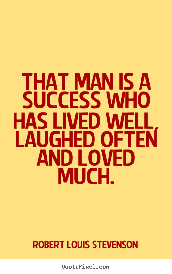 Quotes about success - That man is a success who has lived well, laughed often and loved..
