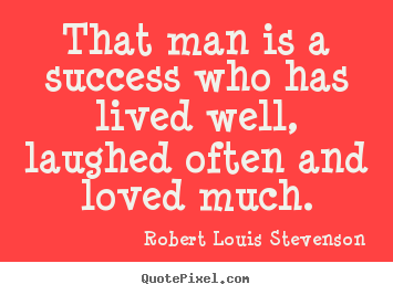 Quotes about success - That man is a success who has lived well, laughed often and loved much.