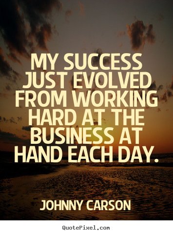 My success just evolved from working hard at the business.. Johnny Carson greatest success quote
