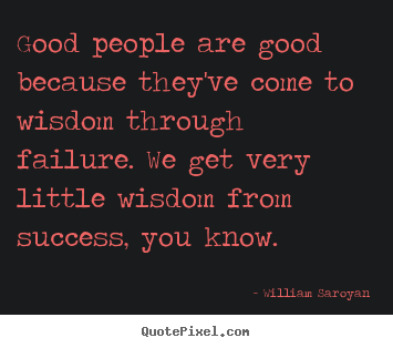 Good people are good because they've come to wisdom through.. William Saroyan great success quote