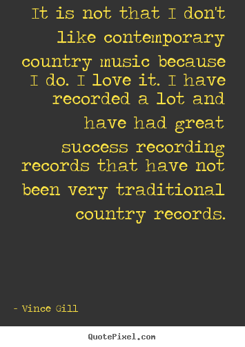 Success quotes - It is not that i don't like contemporary country music because..