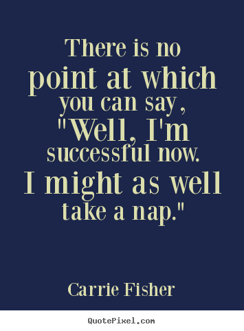 "Success quotes - There is no point at which you can say, ""well, i'm successful now..."