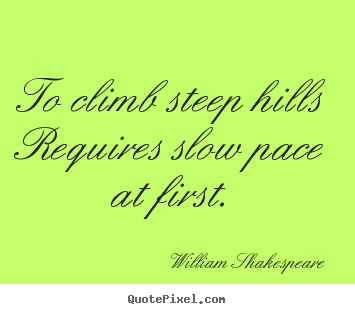 To climb steep hills requires slow pace at first. William Shakespeare great success quote