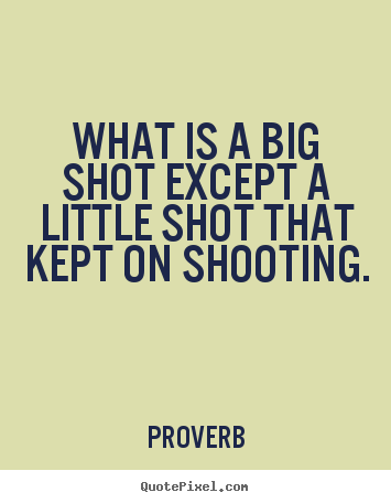 How to design poster quotes about success - What is a big shot except a little shot that kept on shooting.