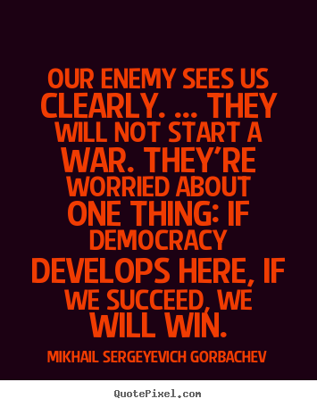 Our enemy sees us clearly. ... they will not start a war. they're worried.. Mikhail Sergeyevich Gorbachev  success quote