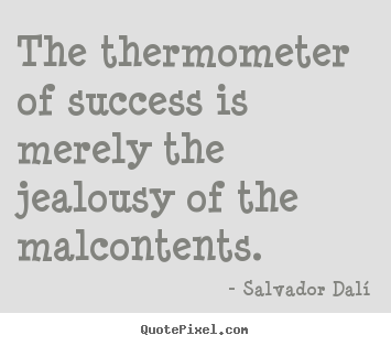 The thermometer of success is merely the jealousy of the.. Salvador Dalí great success quotes