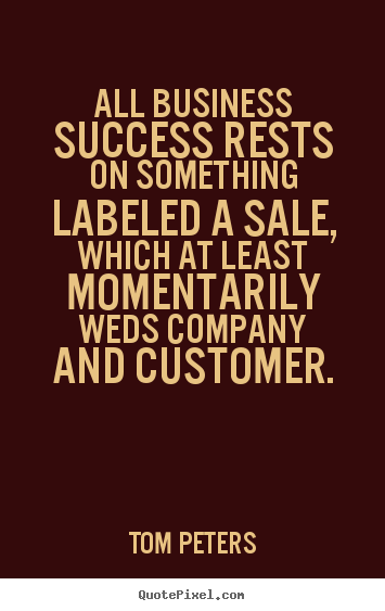 Quotes about success - All business success rests on something labeled a sale,..