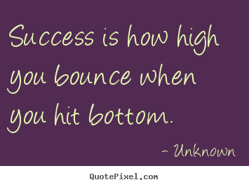 Unknown poster quotes - Success is how high you bounce when you hit bottom. - Success quote