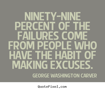 Ninety-nine percent of the failures come from.. George Washington Carver popular success quotes